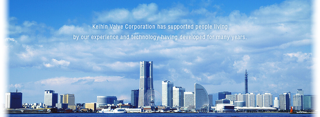 Keihin Valve Corporation has supported people livingby our experience and technology having developed for many years.