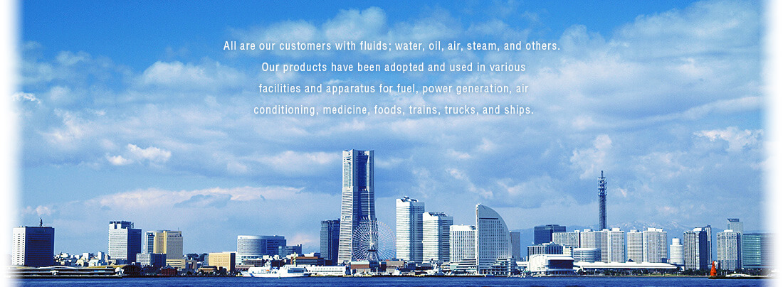 All are our customers with fluids; water, oil, air, steam, and others. Our products have been adopted and used in various facilities and apparatus for fuel, power generation, air conditioning, medicine, foods, trains, trucks, and ships.