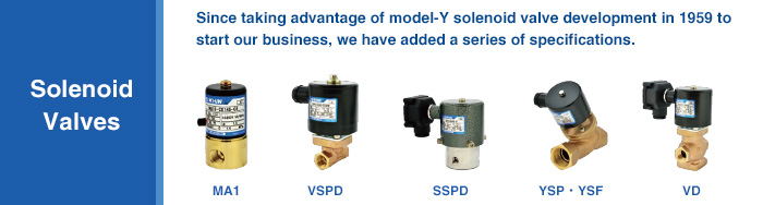Since taking advantage of model-Y solenoid valve development in 1959 to start our business, we have added a series of specifications.