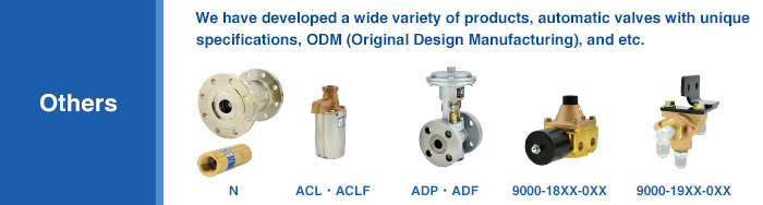 We have developed a wide variety of products, automatic valves with unique specifications, ODM (Original Design Manufacturing), and etc.