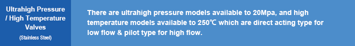 Ultrahigh Pressure / High Temperature Valves(Stainless Steel) | There are ultrahigh pressure models available to 20Mpa, and high temperature models available to 250℃ which are direct acting type for low flow & pilot type for high flow.